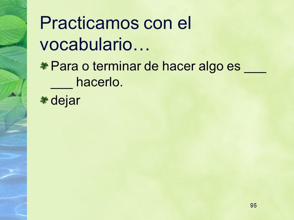 95 Practicamos con el vocabulario… Para o terminar de hacer algo es ___ ___ hacerlo. dejar