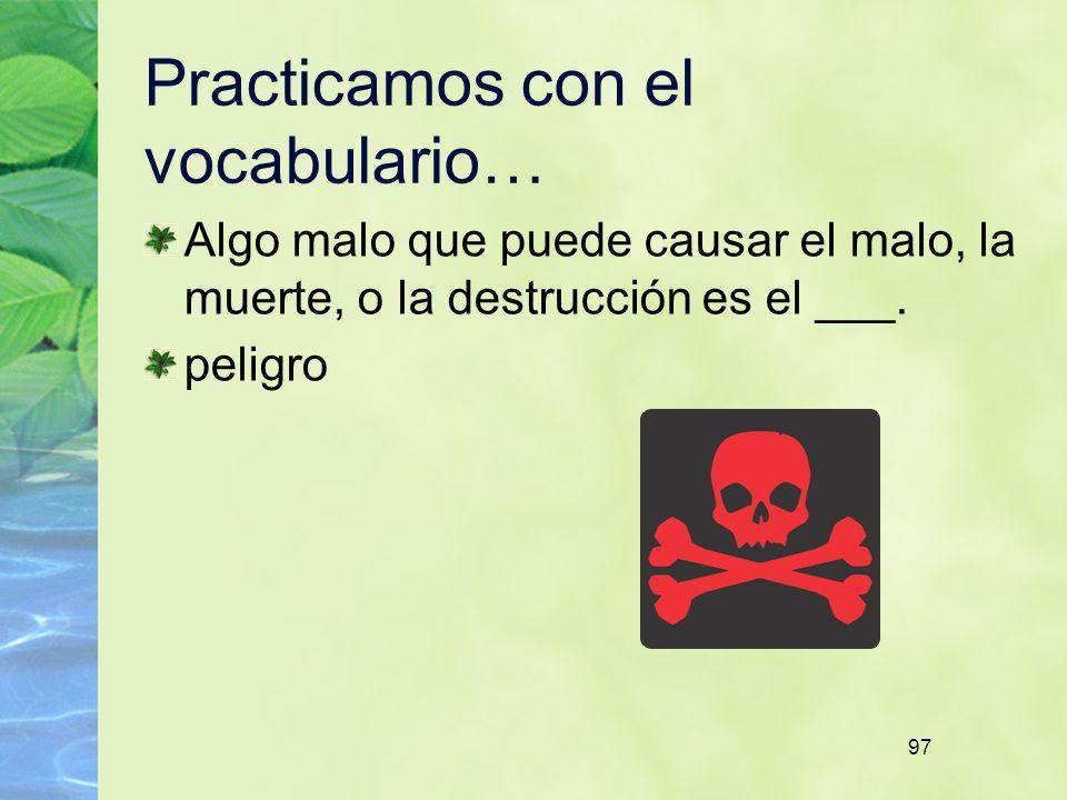 97 Practicamos con el vocabulario… Algo malo que puede causar el malo, la muerte, o la destrucción es el ___.