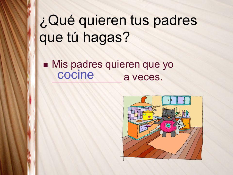 ¿Qué quieren tus padres que tú hagas? Mis padres quieren que yo ____________ a veces. cocine