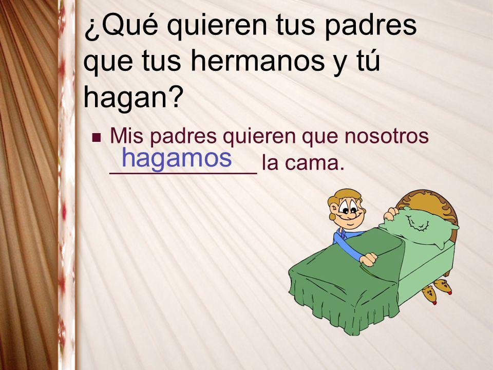 ¿Qué quieren tus padres que tus hermanos y tú hagan? Mis padres quieren que nosotros ____________ la cama. hagamos