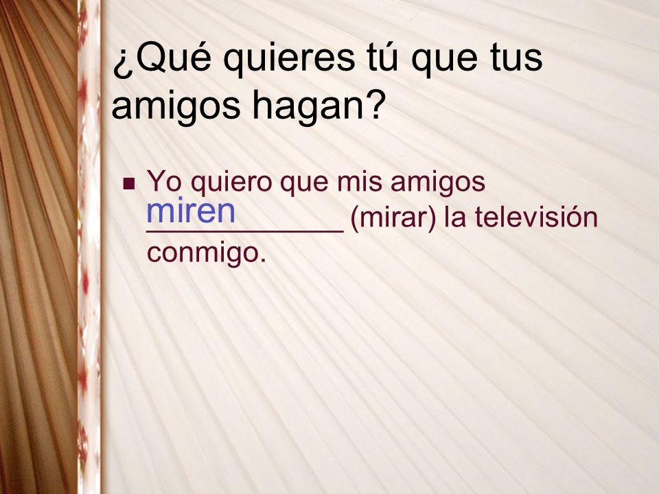 ¿Qué quieres tú que tus amigos hagan? Yo quiero que mis amigos ____________ (mirar) la televisión conmigo. miren