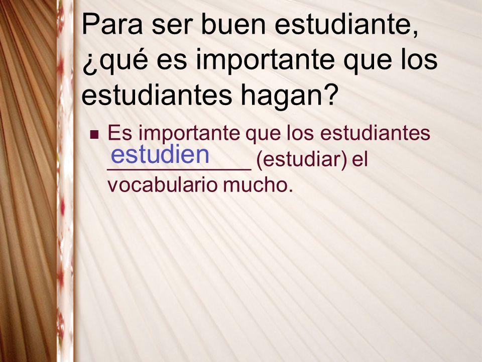 Para ser buen estudiante, ¿qué es importante que los estudiantes hagan? Es importante que los estudiantes ____________ (estudiar) el vocabulario mucho
