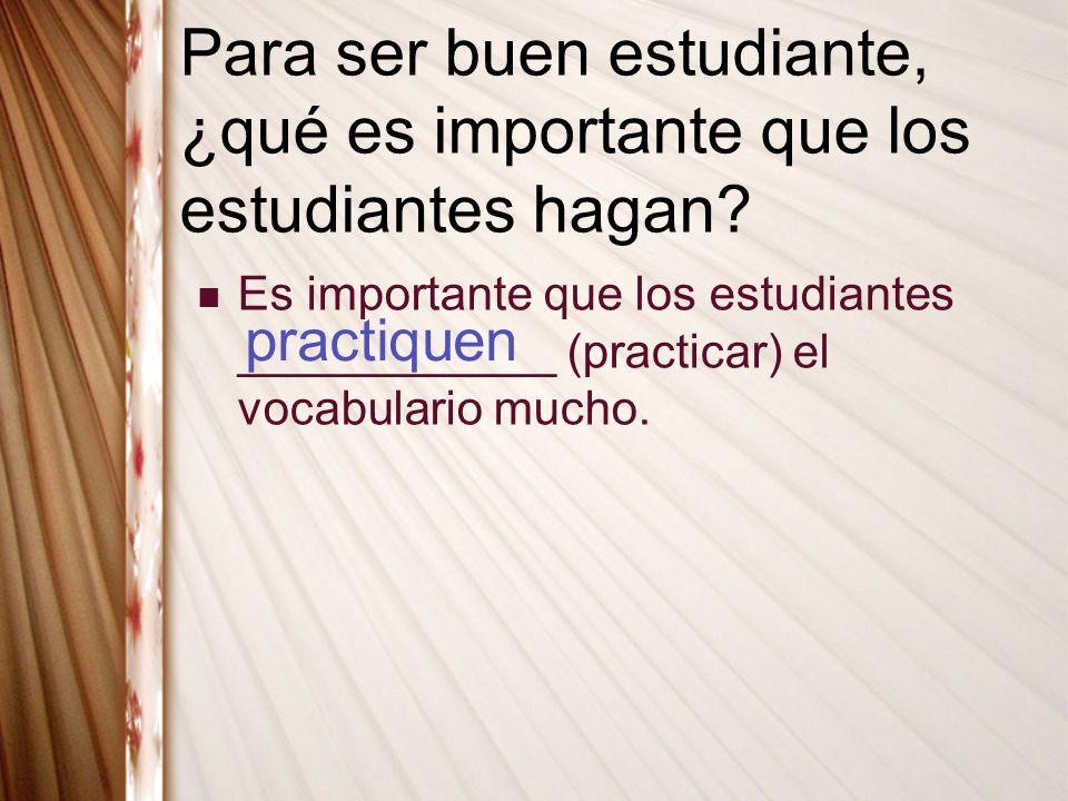 Para ser buen estudiante, ¿qué es importante que los estudiantes hagan? Es importante que los estudiantes ____________ (practicar) el vocabulario much