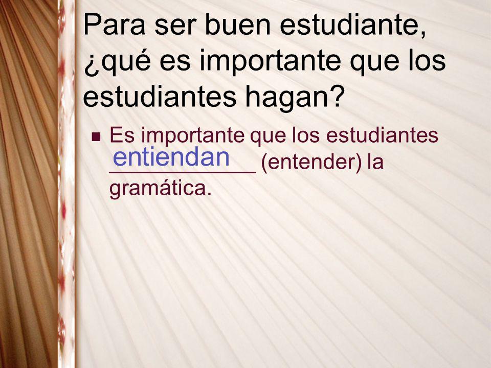 Para ser buen estudiante, ¿qué es importante que los estudiantes hagan? Es importante que los estudiantes ____________ (entender) la gramática. entien