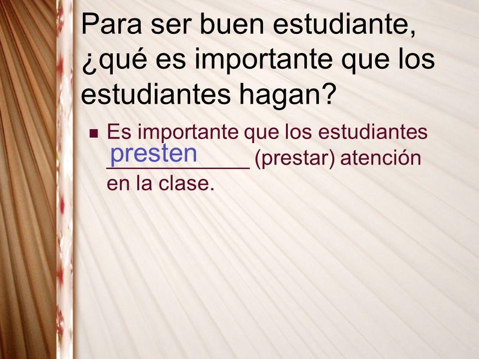 Para ser buen estudiante, ¿qué es importante que los estudiantes hagan? Es importante que los estudiantes ____________ (prestar) atención en la clase.