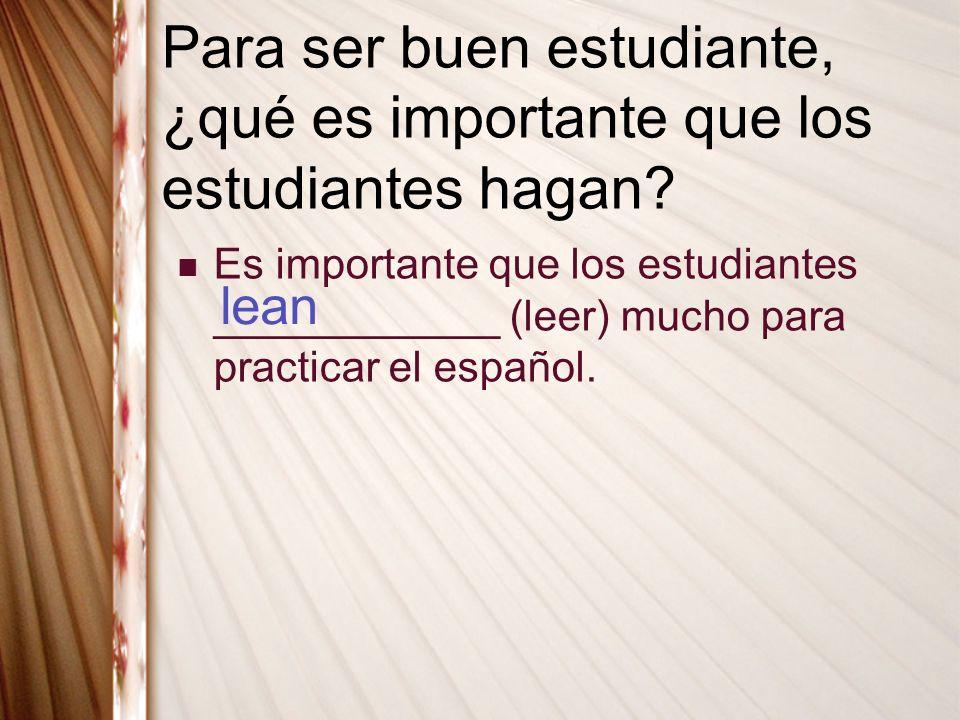 Para ser buen estudiante, ¿qué es importante que los estudiantes hagan? Es importante que los estudiantes ____________ (leer) mucho para practicar el