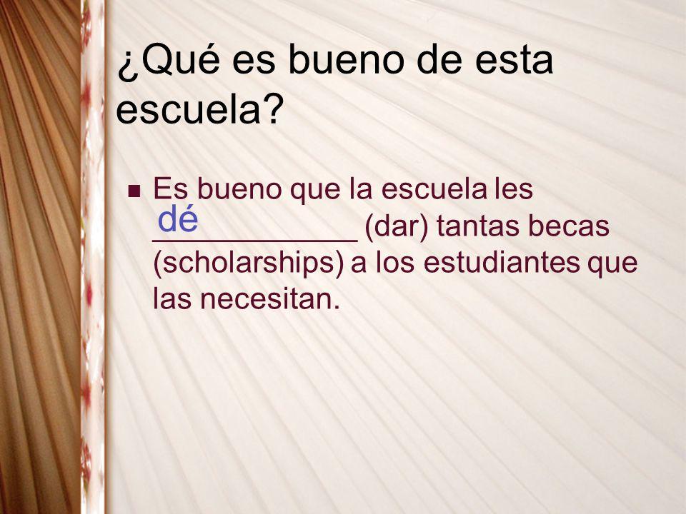 ¿Qué es bueno de esta escuela? Es bueno que la escuela les ____________ (dar) tantas becas (scholarships) a los estudiantes que las necesitan. dé
