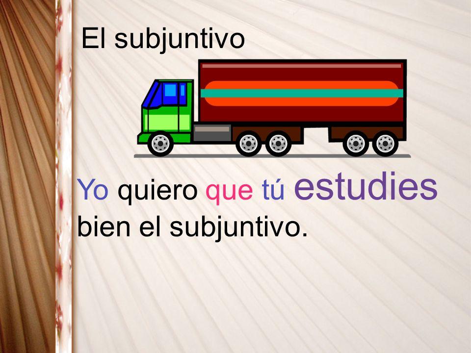 El subjuntivo Yo quiero que tú estudies bien el subjuntivo.