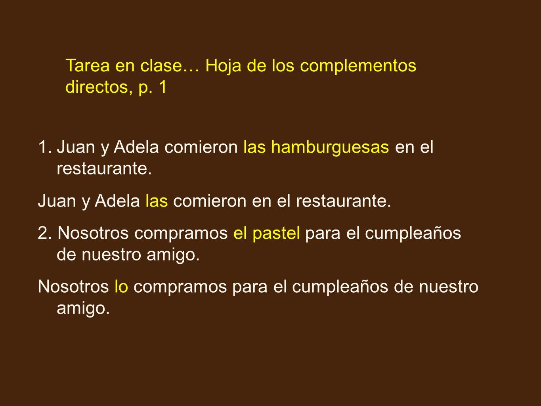 Tarea en clase… Hoja de los complementos directos, p. 1 1.Juan y Adela comieron las hamburguesas en el restaurante. Juan y Adela las comieron en el re