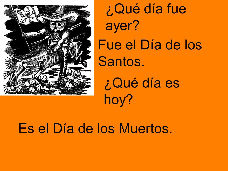 ¿Qué día fue ayer? Es el Día de los Muertos. ¿Qué día es hoy? Fue el Día de los Santos.