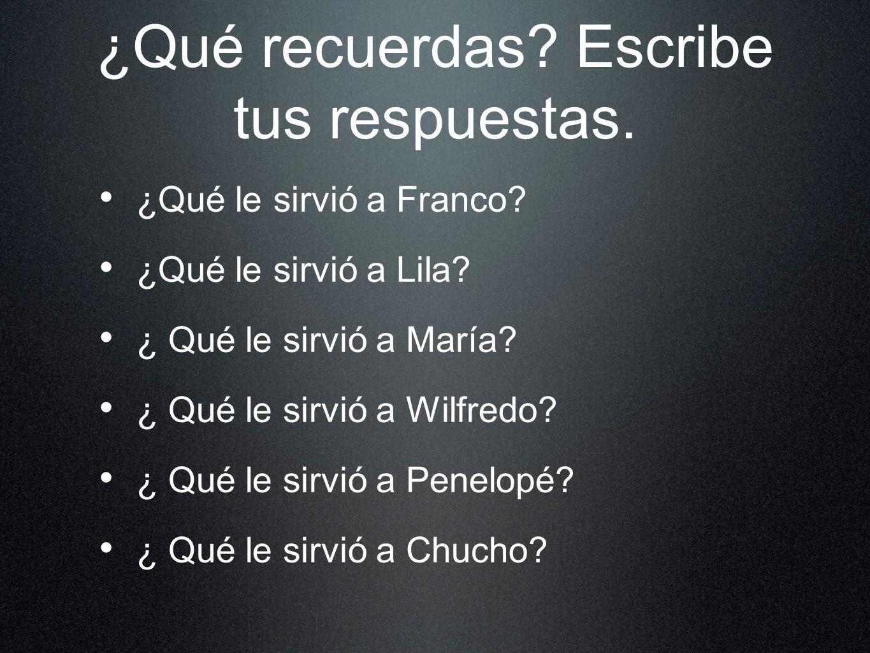 ¿Qué recuerdas? Escribe tus respuestas. ¿Qué le sirvió a Franco? ¿Qué le sirvió a Lila? ¿ Qué le sirvió a María? ¿ Qué le sirvió a Wilfredo? ¿ Qué le