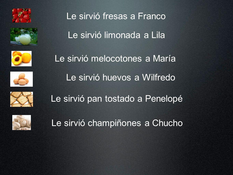 Le sirvió fresas a Franco Le sirvió limonada a Lila Le sirvió melocotones a María Le sirvió huevos a Wilfredo Le sirvió pan tostado a Penelopé Le sirv