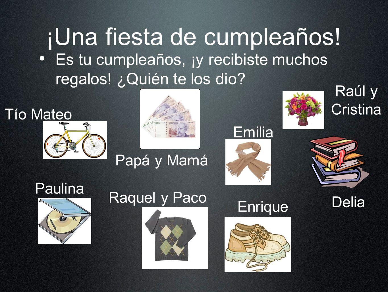 ¡Una fiesta de cumpleaños! Es tu cumpleaños, ¡y recibiste muchos regalos! ¿Quién te los dio? Tío Mateo Paulina Raquel y Paco Papá y Mamá Emilia Enriqu