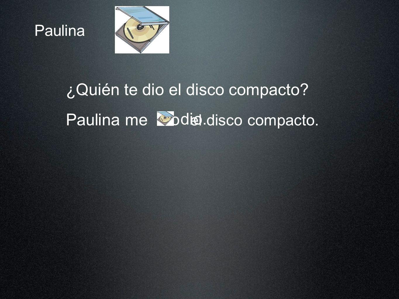 Paulina ¿Quién te dio el disco compacto? Paulina me el disco compacto. dio dio. lo