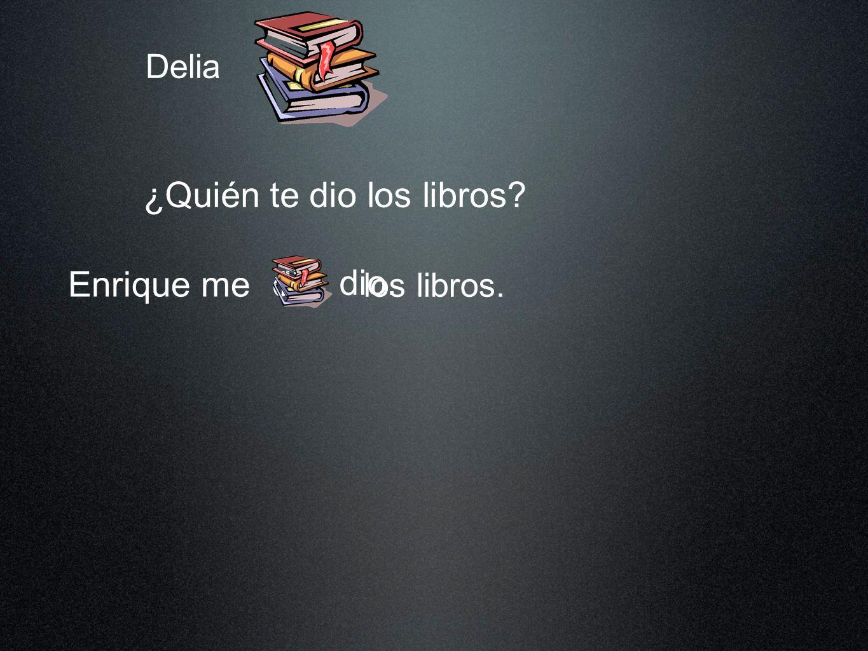 Delia ¿Quién te dio los libros? Enrique me los libros. dio dio. los