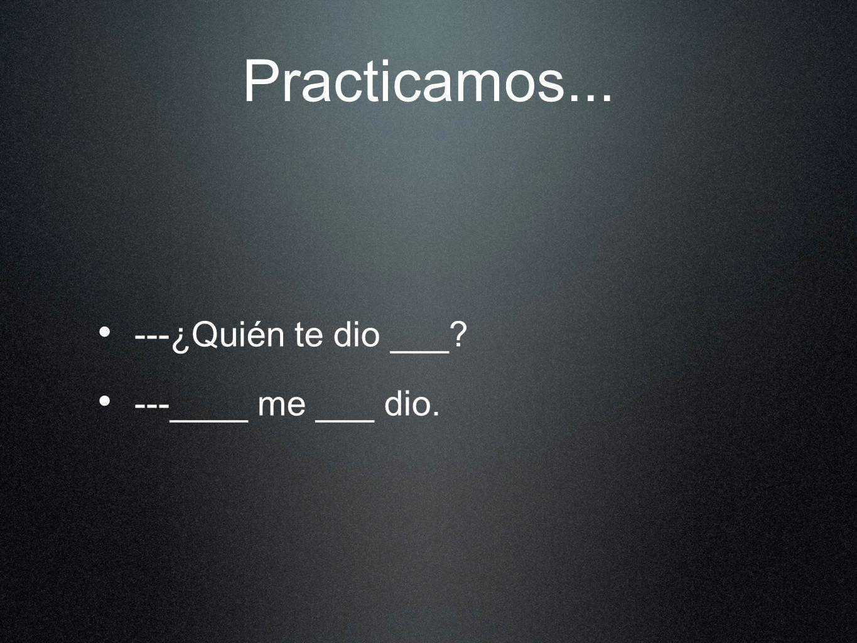 Practicamos... ---¿Quién te dio ___? ---____ me ___ dio.