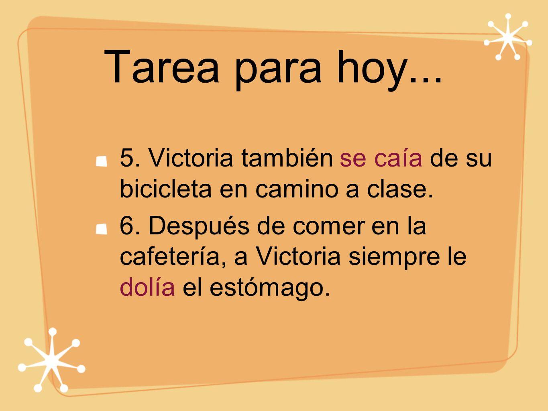 Tarea para hoy... 5. Victoria también se caía de su bicicleta en camino a clase. 6. Después de comer en la cafetería, a Victoria siempre le dolía el e