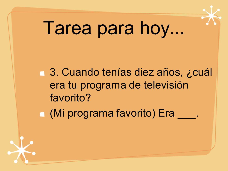 Tarea para hoy... 3. Cuando tenías diez años, ¿cuál era tu programa de televisión favorito? (Mi programa favorito) Era ___.
