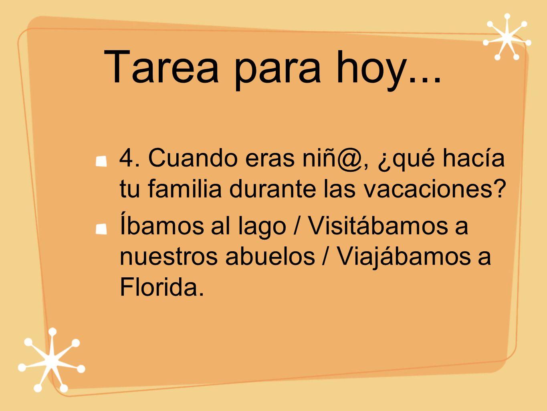 Tarea para hoy... 4. Cuando eras niñ@, ¿qué hacía tu familia durante las vacaciones? Íbamos al lago / Visitábamos a nuestros abuelos / Viajábamos a Fl