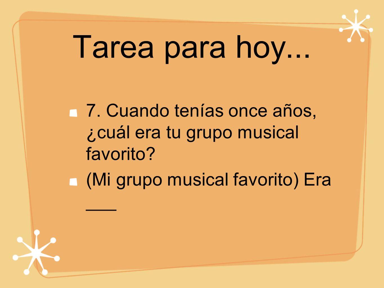 Tarea para hoy... 7. Cuando tenías once años, ¿cuál era tu grupo musical favorito? (Mi grupo musical favorito) Era ___