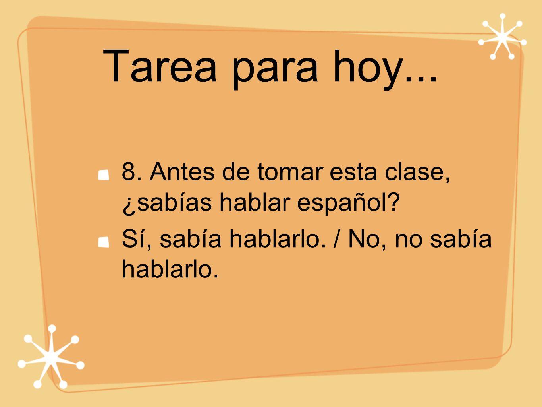 Tarea para hoy... 8. Antes de tomar esta clase, ¿sabías hablar español? Sí, sabía hablarlo. / No, no sabía hablarlo.
