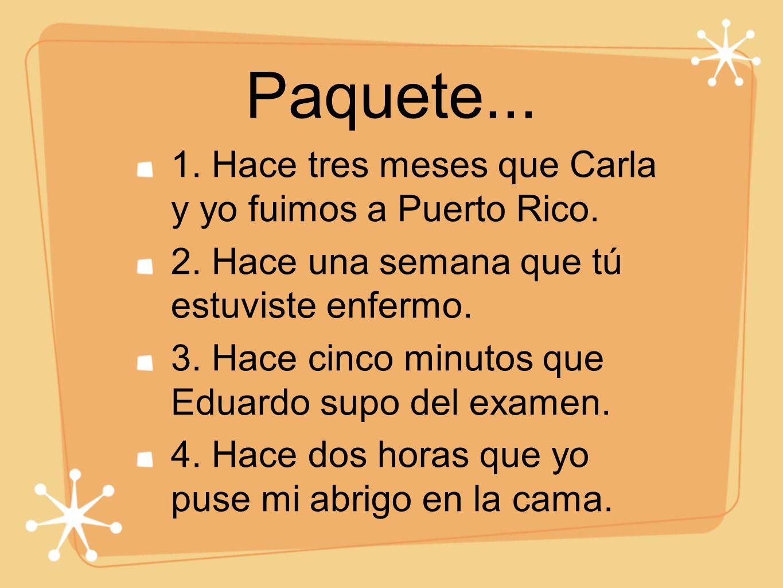 Paquete... 1. Hace tres meses que Carla y yo fuimos a Puerto Rico. 2. Hace una semana que tú estuviste enfermo. 3. Hace cinco minutos que Eduardo supo