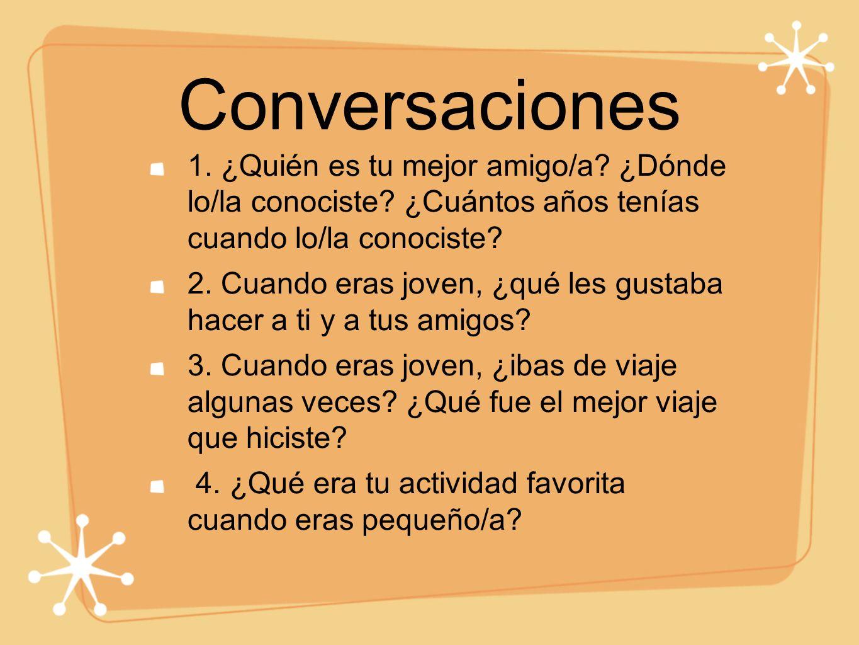 Conversaciones 1. ¿Quién es tu mejor amigo/a? ¿Dónde lo/la conociste? ¿Cuántos años tenías cuando lo/la conociste? 2. Cuando eras joven, ¿qué les gust