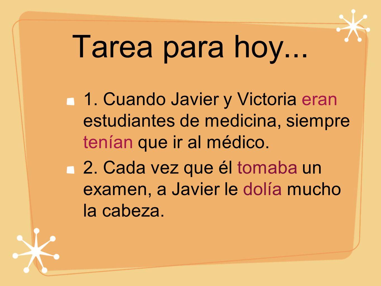 Tarea para hoy... 1. Cuando Javier y Victoria eran estudiantes de medicina, siempre tenían que ir al médico. 2. Cada vez que él tomaba un examen, a Ja