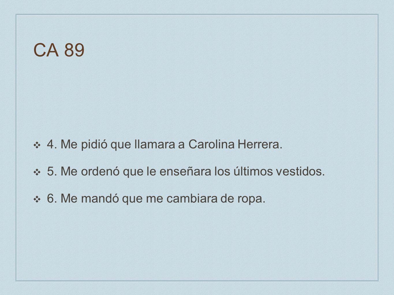 CA 89 4. Me pidió que llamara a Carolina Herrera. 5. Me ordenó que le enseñara los últimos vestidos. 6. Me mandó que me cambiara de ropa.
