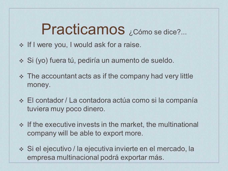 Practicamos ¿Cómo se dice?... If I were you, I would ask for a raise. Si (yo) fuera tú, pediría un aumento de sueldo. The accountant acts as if the co