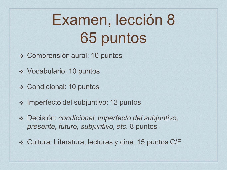 Examen, lección 8 65 puntos Comprensión aural: 10 puntos Vocabulario: 10 puntos Condicional: 10 puntos Imperfecto del subjuntivo: 12 puntos Decisión: