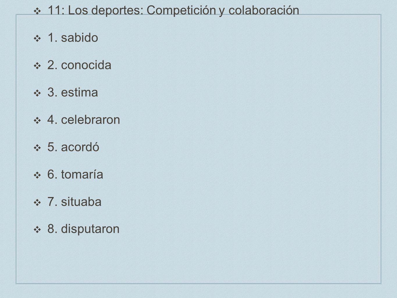 11: Los deportes: Competición y colaboración 1. sabido 2. conocida 3. estima 4. celebraron 5. acordó 6. tomaría 7. situaba 8. disputaron