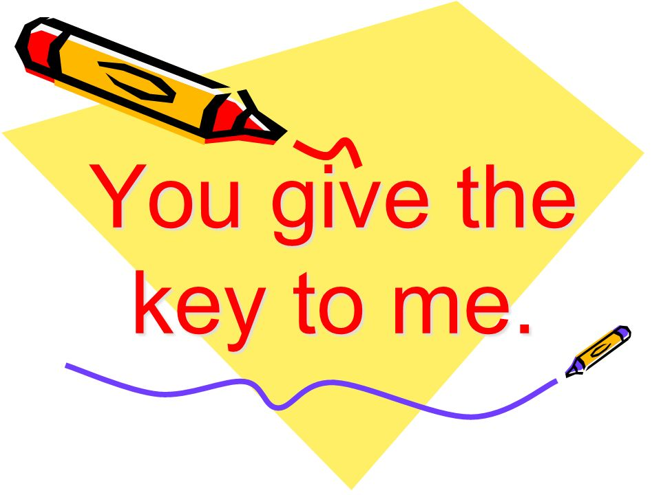 You give the key to me.