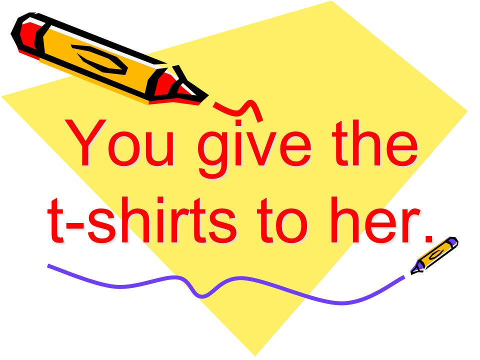 You give the t-shirts to her.