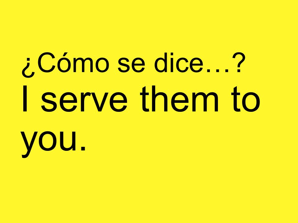¿Cómo se dice…? I serve them to you.