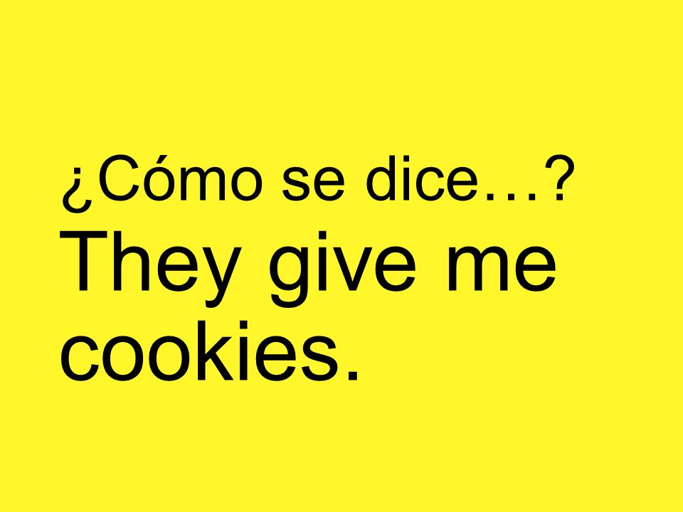 ¿Cómo se dice…? They give me cookies.