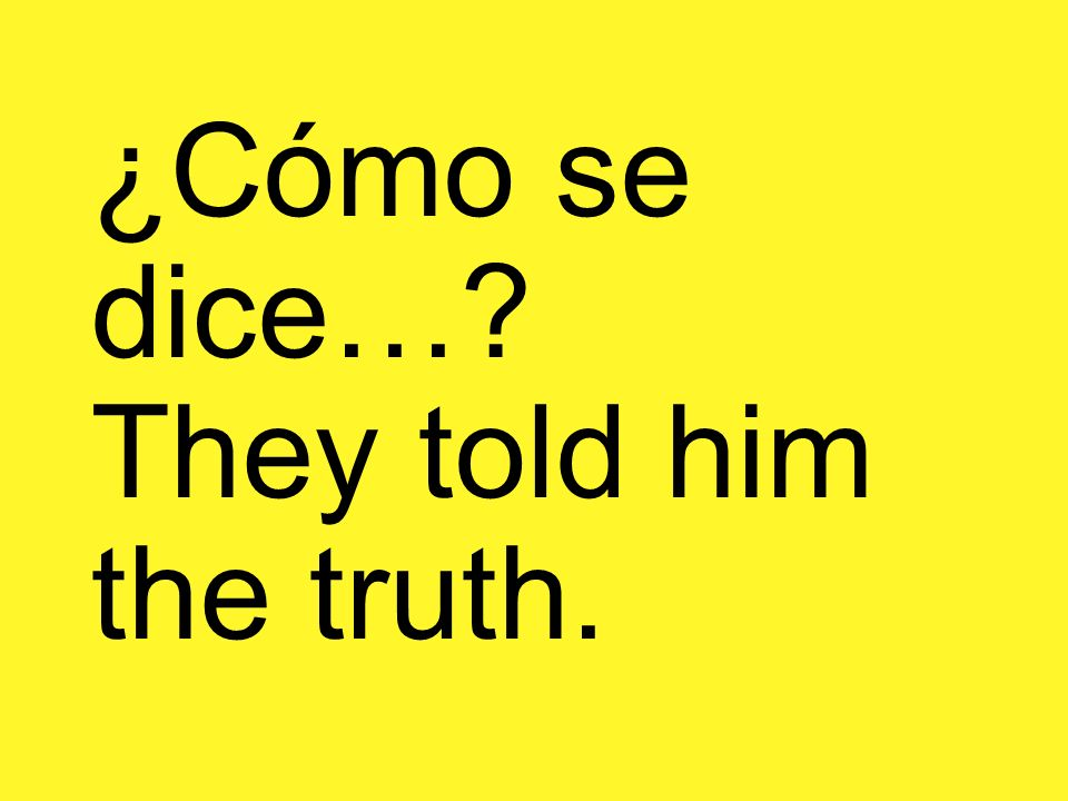 ¿Cómo se dice… They told him the truth.