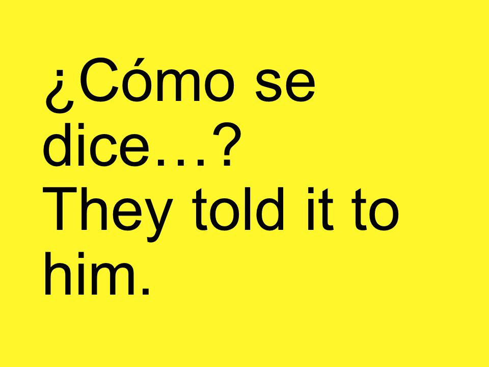 ¿Cómo se dice…? They told it to him.