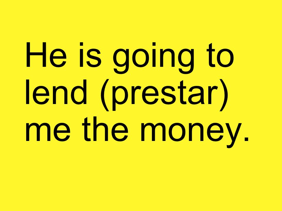 He is going to lend (prestar) me the money.