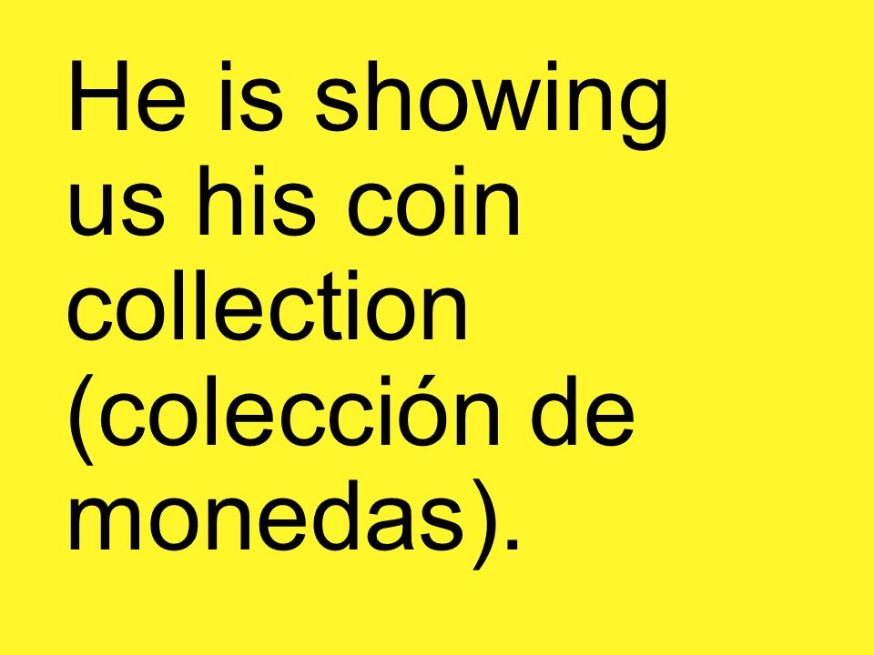 He is showing us his coin collection (colección de monedas).