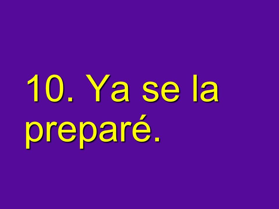 10. Ya se la preparé.