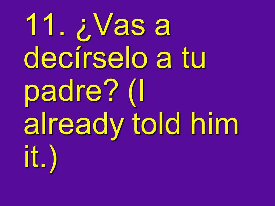 11. ¿Vas a decírselo a tu padre (I already told him it.)