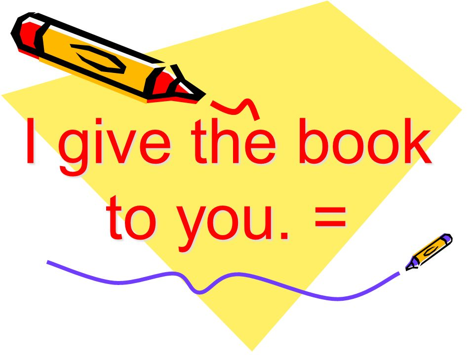 I give the book to you. =