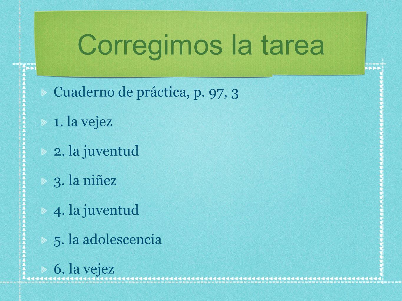 Corregimos la tarea Cuaderno de práctica, p. 97, 3 1. la vejez 2. la juventud 3. la niñez 4. la juventud 5. la adolescencia 6. la vejez