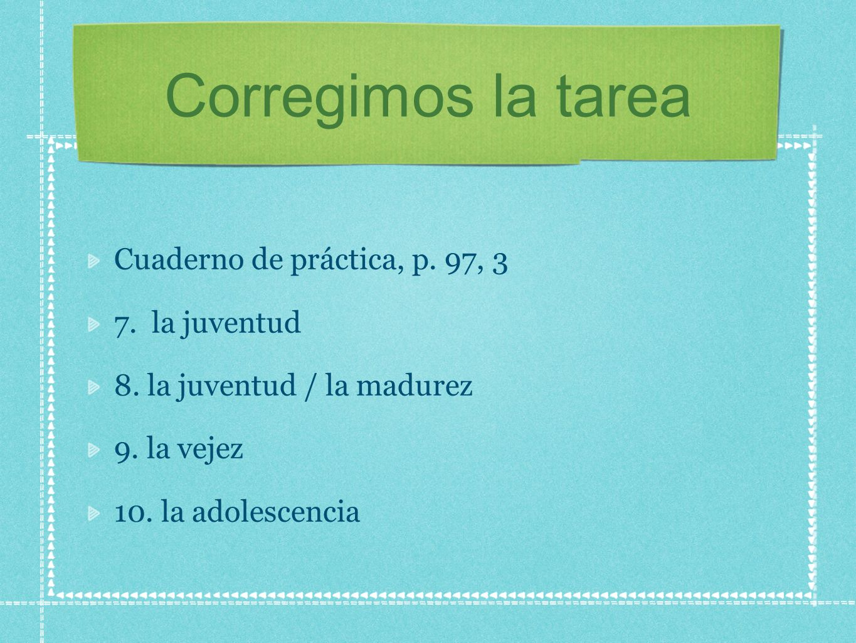 Corregimos la tarea Cuaderno de práctica, p. 97, 3 7. la juventud 8. la juventud / la madurez 9. la vejez 10. la adolescencia