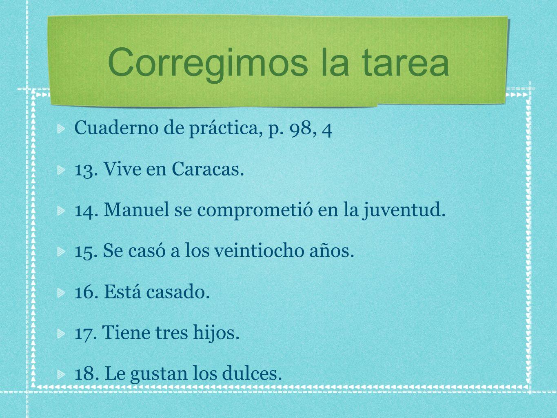 Corregimos la tarea Cuaderno de práctica, p. 98, 4 13. Vive en Caracas. 14. Manuel se comprometió en la juventud. 15. Se casó a los veintiocho años. 1