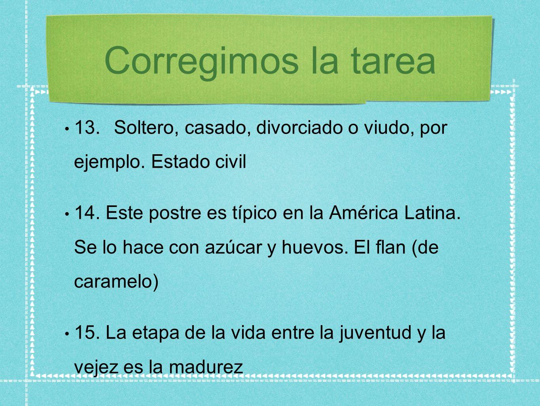 Corregimos la tarea 13.Soltero, casado, divorciado o viudo, por ejemplo. Estado civil 14. Este postre es típico en la América Latina. Se lo hace con a
