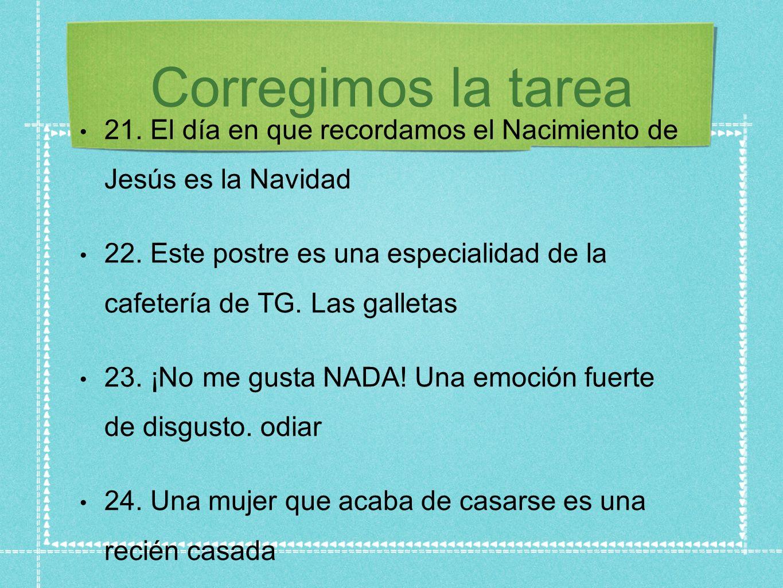 Corregimos la tarea 21. El día en que recordamos el Nacimiento de Jesús es la Navidad 22. Este postre es una especialidad de la cafetería de TG. Las g