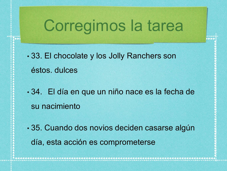 Corregimos la tarea 33. El chocolate y los Jolly Ranchers son éstos. dulces 34.El día en que un niño nace es la fecha de su nacimiento 35. Cuando dos
