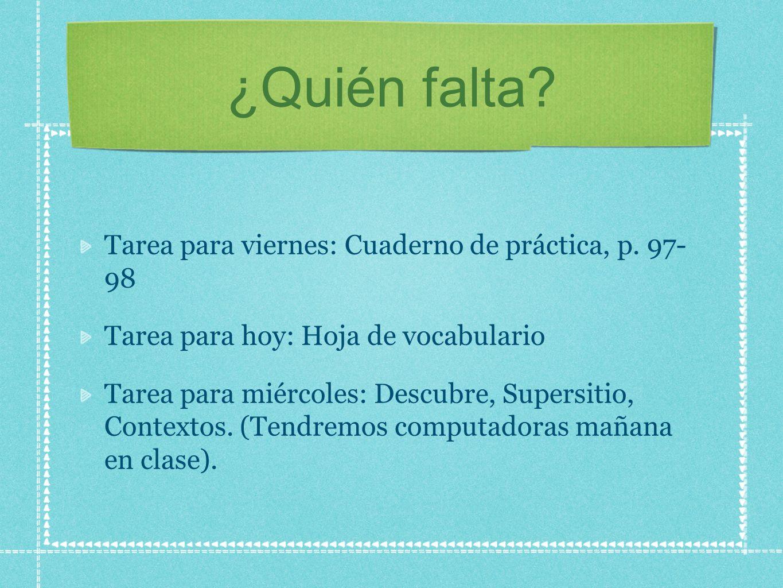 ¿Quién falta? Tarea para viernes: Cuaderno de práctica, p. 97- 98 Tarea para hoy: Hoja de vocabulario Tarea para miércoles: Descubre, Supersitio, Cont